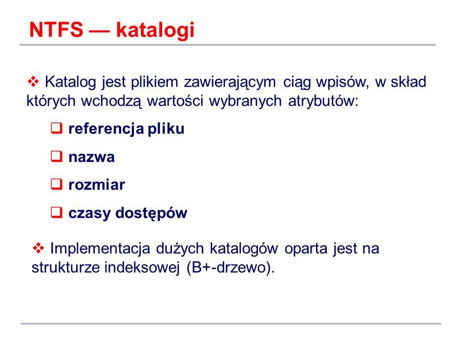 NTFS katalogi Katalog jest plikiem zawierającym ciąg wpisów, w skład których wchodzą wartości wybranych atrybutów: referencja pliku nazwa rozmiar czas