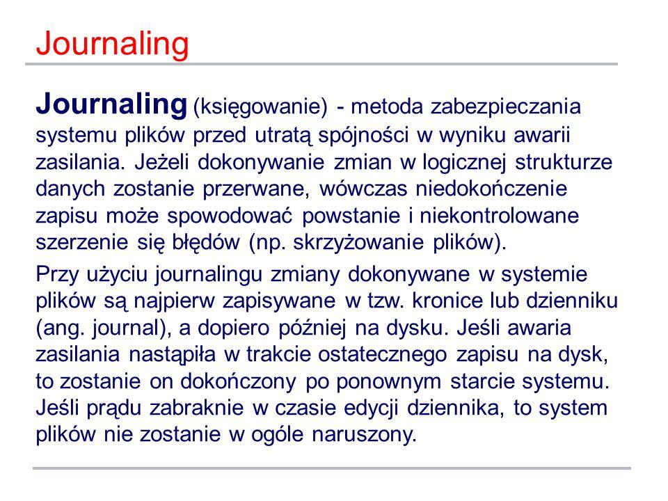 Journaling Journaling (księgowanie) - metoda zabezpieczania systemu plików przed utratą spójności w wyniku awarii zasilania. Jeżeli dokonywanie zmian