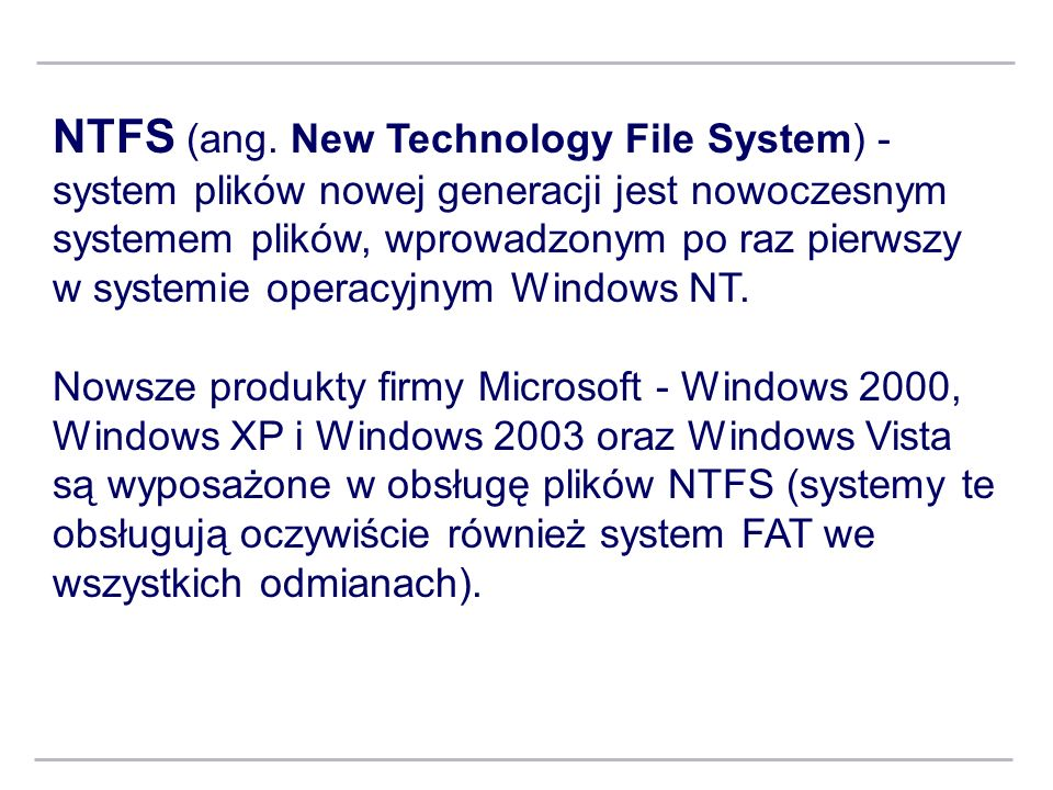 NTFS (ang. New Technology File System) - system plików nowej generacji jest nowoczesnym systemem plików, wprowadzonym po raz pierwszy w systemie opera