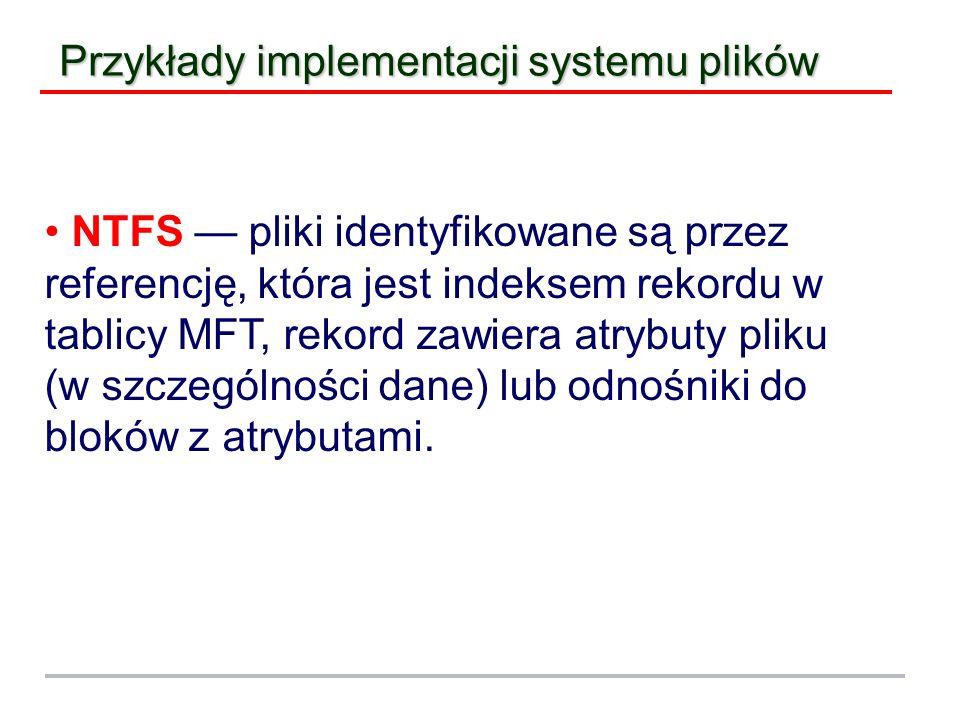 Przykłady implementacji systemu plików NTFS pliki identyfikowane są przez referencję, która jest indeksem rekordu w tablicy MFT, rekord zawiera atrybu