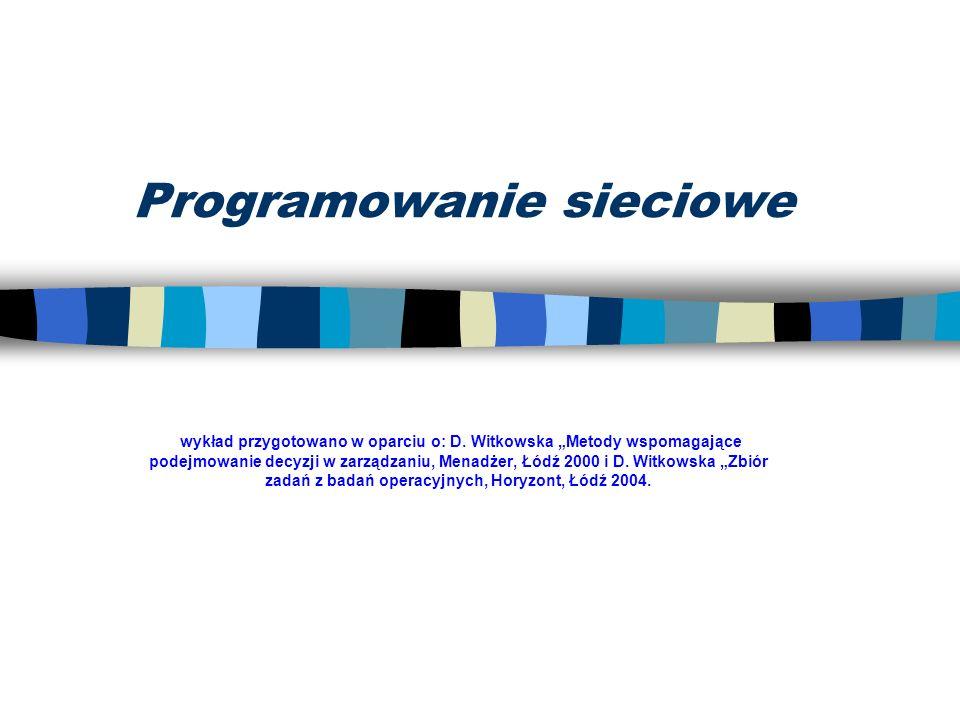 Programowanie sieciowe wykład przygotowano w oparciu o: D. Witkowska Metody wspomagające podejmowanie decyzji w zarządzaniu, Menadżer, Łódź 2000 i D.