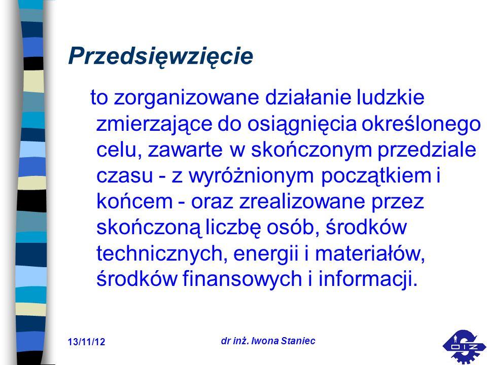 13/11/12 dr inż. Iwona Staniec Przedsięwzięcie to zorganizowane działanie ludzkie zmierzające do osiągnięcia określonego celu, zawarte w skończonym pr