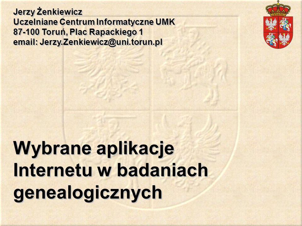 Wybrane aplikacje Internetu w badaniach genealogicznych Jerzy Żenkiewicz Uczelniane Centrum Informatyczne UMK 87-100 Toruń, Plac Rapackiego 1 email: J