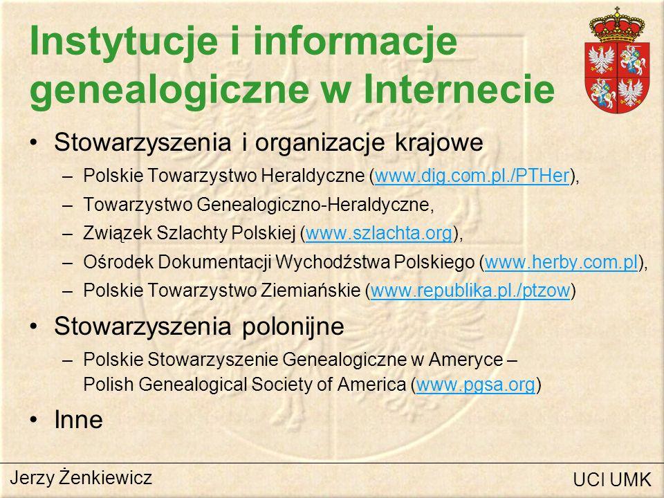 Instytucje i informacje genealogiczne w Internecie Serwery genealogiczne –PolishRoots (www.polishroots.com)www.polishroots.com –Genealogy Resources on Internet (www-personal.umich.edu)www-personal.umich.edu –Genealogy Online (www.genealogy.emcee.com)www.genealogy.emcee.com –The Genealogy Home Page (www.genhomepage.com)www.genhomepage.com –Helms Genealogy Toolbox (www.ux1.cso.uiuc.edu)www.ux1.cso.uiuc.edu –Brytyjska rodzina królewska (www.dsc.hull.ac.uk)www.dsc.hull.ac.uk –Marburger Archivschule (www.uni-marburg.de/archivschule)www.uni-marburg.de/archivschule –Deutsche Genealogisch Home Page (www.genealogienetz.de)www.genealogienetz.de Jerzy Żenkiewicz UCI UMK