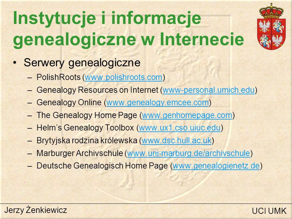 Instytucje i informacje genealogiczne w Internecie Serwery genealogiczne (c.d.) –Szlachta niemiecka (www8.informatik.uni-erlangen.de)www8.informatik.uni-erlangen.de –Jim Eggert (www.genealogy.com)www.genealogy.com –Roots-L (www.domains.thevine.net/cgi/)www.domains.thevine.net/cgi/ –Federation of Genealogical Societies (www.connect.net)www.connect.net –The National Genealogical Society NGS (www.genealogy.org)www.genealogy.org –LDS/FHC Information (www.genealogy.com/gene/lds/)www.genealogy.com/gene/lds/ –New England Historic and Genealogical Society (www.newenglandancestors.org)www.newenglandancestors.org Jerzy Żenkiewicz UCI UMK