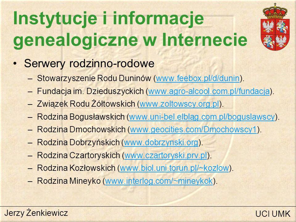 Instytucje i informacje genealogiczne w Internecie Serwery rodzinno-rodowe (c.d.) –Rodzina Okińczyc (www.ensmp.fr/~scherer/cs/genealogie).www.ensmp.fr/~scherer/cs/genealogie –Rodzina Platerów (www.platerowie.com).www.platerowie.com –Rafał Prinke (www.main.amu.edu.pl/~rafalp).www.main.amu.edu.pl/~rafalp –Rodzina Rościszewskich (www.rosciszewski.pl).www.rosciszewski.pl –Rodzina Pszczółkowskich (www.akson.sgh.waw.pl./~apszczol).www.akson.sgh.waw.pl./~apszczol –Rodzina Ustrzyckich (www.netrover.com/~julian2u).www.netrover.com/~julian2u –Rodzina Wiszowatych (www.mwiszowaty.webpark.pl).www.mwiszowaty.webpark.pl –Rodzina Żenkiewiczów (www.zenkiewicz.pl/genealogia)www.zenkiewicz.pl/genealogia Jerzy Żenkiewicz UCI UMK