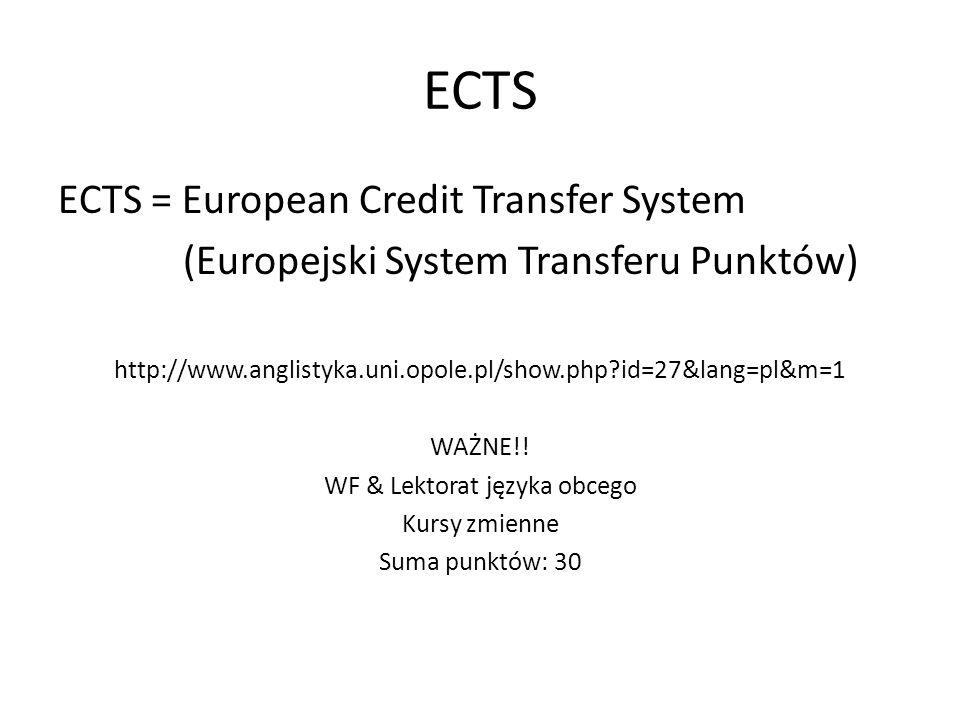 ECTS ECTS = European Credit Transfer System (Europejski System Transferu Punktów) http://www.anglistyka.uni.opole.pl/show.php?id=27&lang=pl&m=1 WAŻNE!