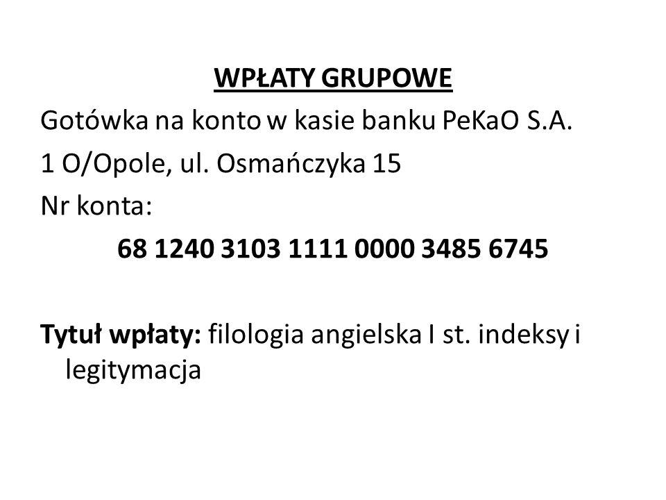 WPŁATY GRUPOWE Gotówka na konto w kasie banku PeKaO S.A. 1 O/Opole, ul. Osmańczyka 15 Nr konta: 68 1240 3103 1111 0000 3485 6745 Tytuł wpłaty: filolog