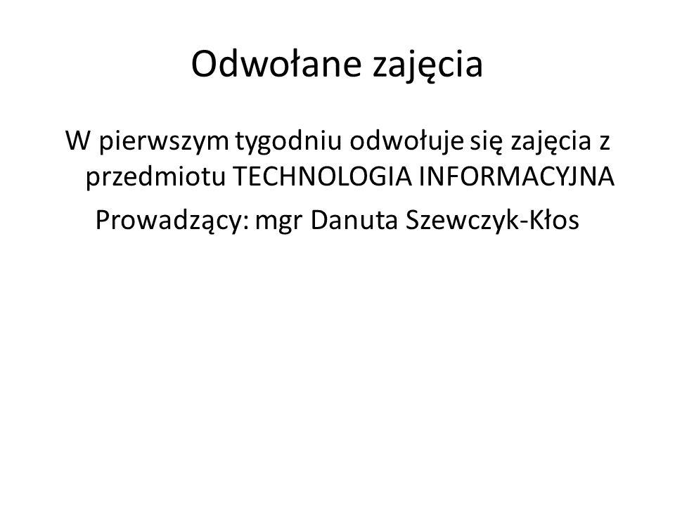 Odwołane zajęcia W pierwszym tygodniu odwołuje się zajęcia z przedmiotu TECHNOLOGIA INFORMACYJNA Prowadzący: mgr Danuta Szewczyk-Kłos