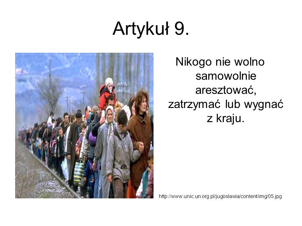 Artykuł 9. Nikogo nie wolno samowolnie aresztować, zatrzymać lub wygnać z kraju. http://www.unic.un.org.pl/jugoslawia/content/img/05.jpg