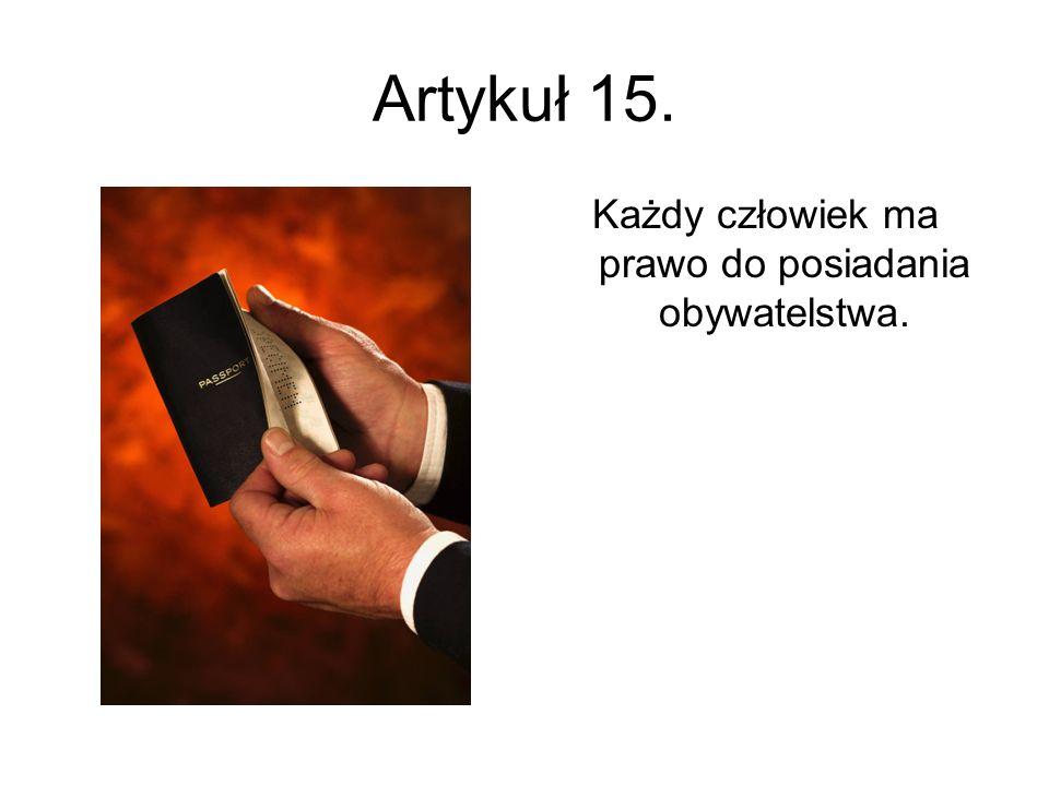 Artykuł 15. Każdy człowiek ma prawo do posiadania obywatelstwa.
