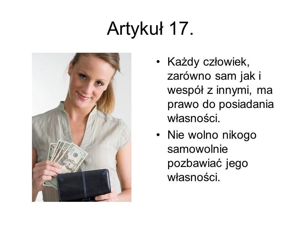 Artykuł 17. Każdy człowiek, zarówno sam jak i wespół z innymi, ma prawo do posiadania własności. Nie wolno nikogo samowolnie pozbawiać jego własności.
