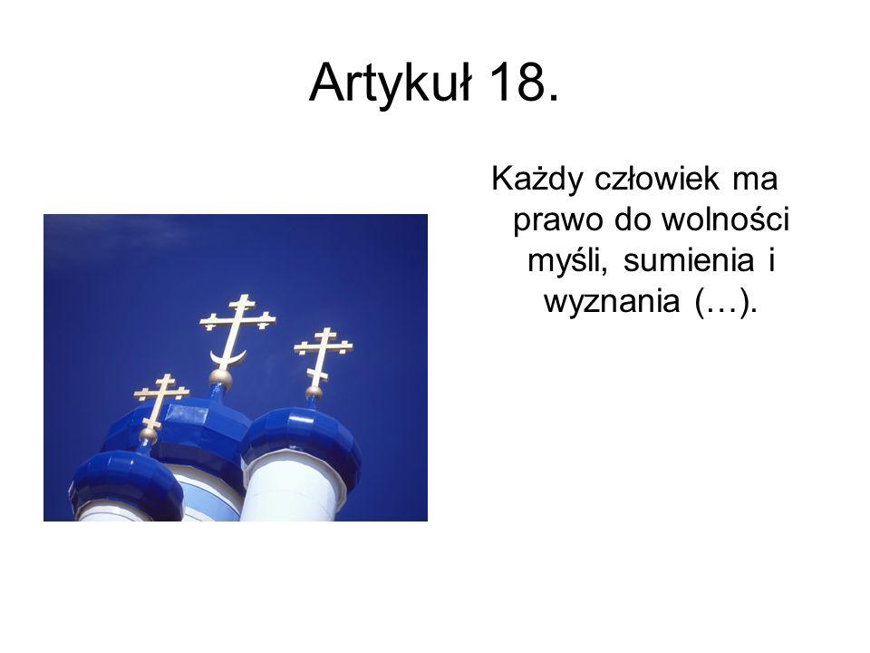 Artykuł 18. Każdy człowiek ma prawo do wolności myśli, sumienia i wyznania (…).