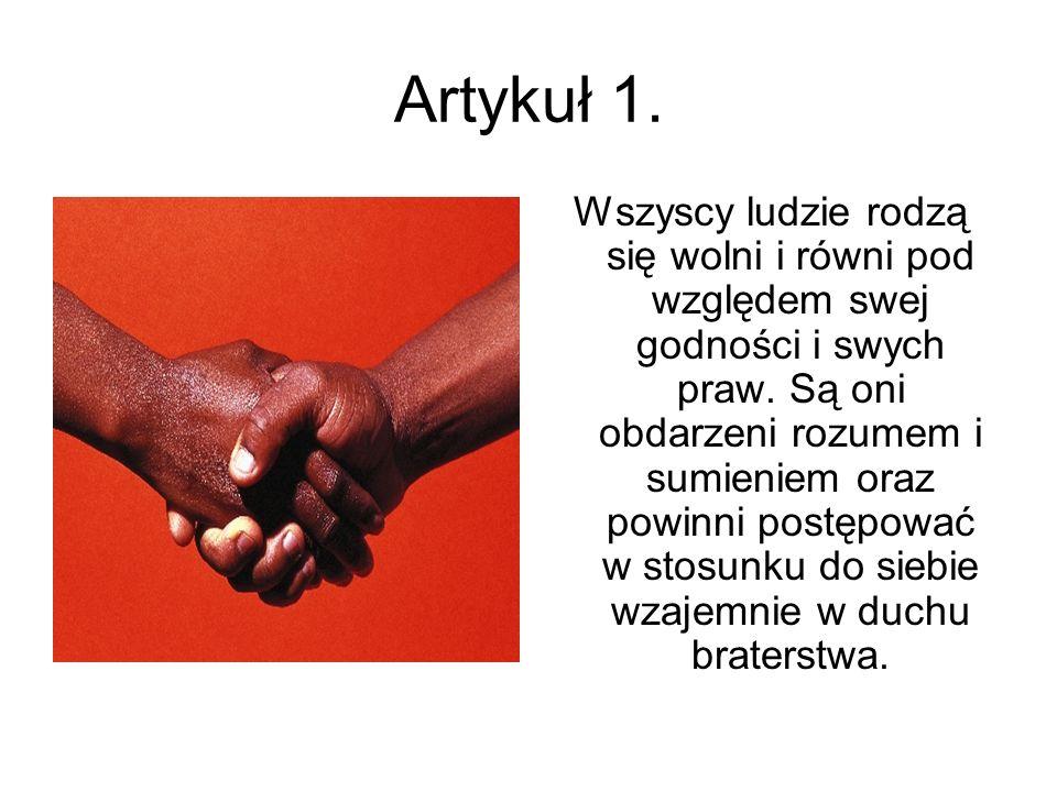 Artykuł 1. Wszyscy ludzie rodzą się wolni i równi pod względem swej godności i swych praw. Są oni obdarzeni rozumem i sumieniem oraz powinni postępowa