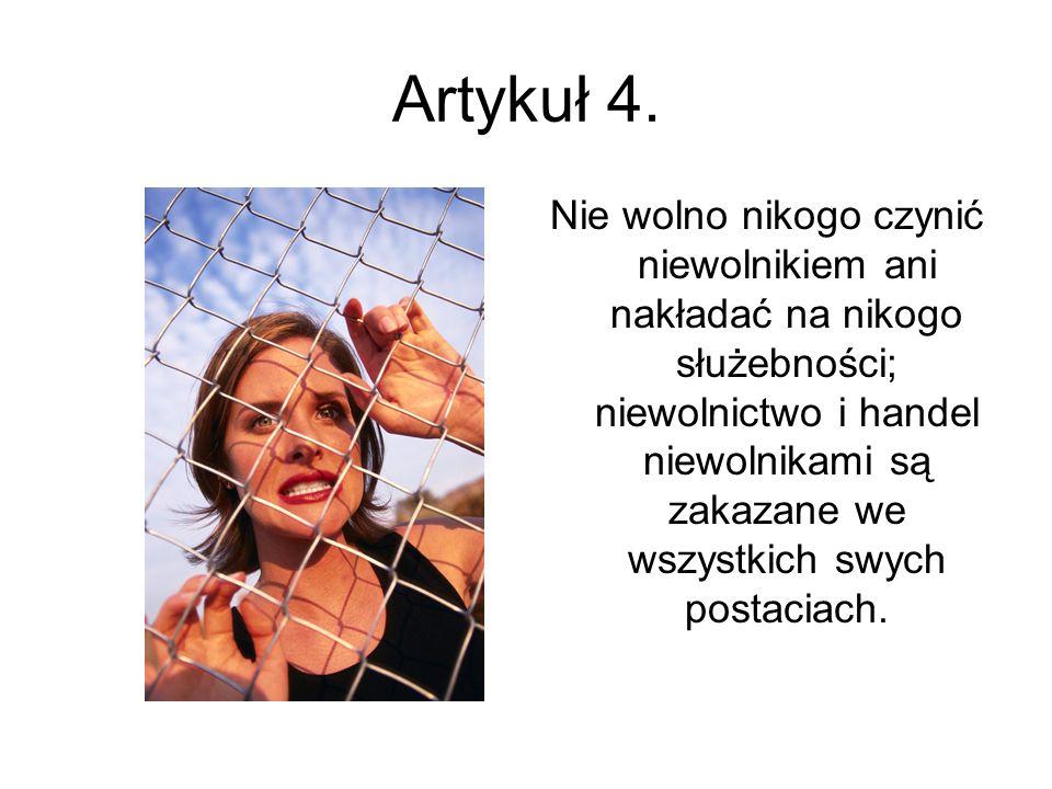 Artykuł 4. Nie wolno nikogo czynić niewolnikiem ani nakładać na nikogo służebności; niewolnictwo i handel niewolnikami są zakazane we wszystkich swych