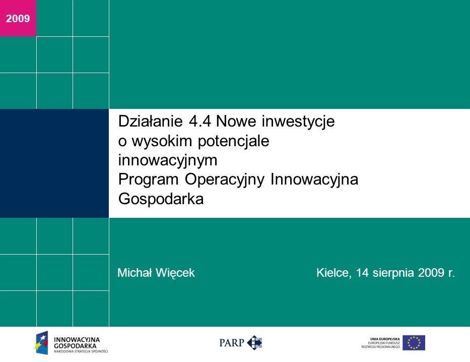 2009 Działanie 4.4 Nowe inwestycje o wysokim potencjale innowacyjnym Program Operacyjny Innowacyjna Gospodarka Michał Więcek Kielce, 14 sierpnia 2009