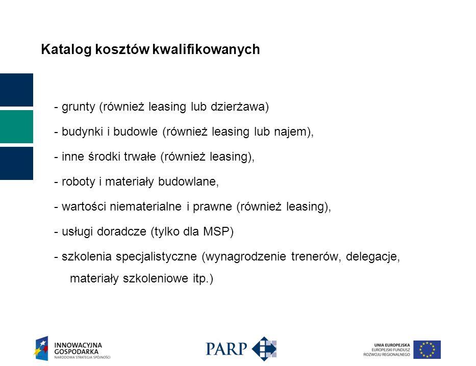 Katalog kosztów kwalifikowanych - grunty (również leasing lub dzierżawa) - budynki i budowle (również leasing lub najem), - inne środki trwałe (również leasing), - roboty i materiały budowlane, - wartości niematerialne i prawne (również leasing), - usługi doradcze (tylko dla MSP) - szkolenia specjalistyczne (wynagrodzenie trenerów, delegacje, materiały szkoleniowe itp.)