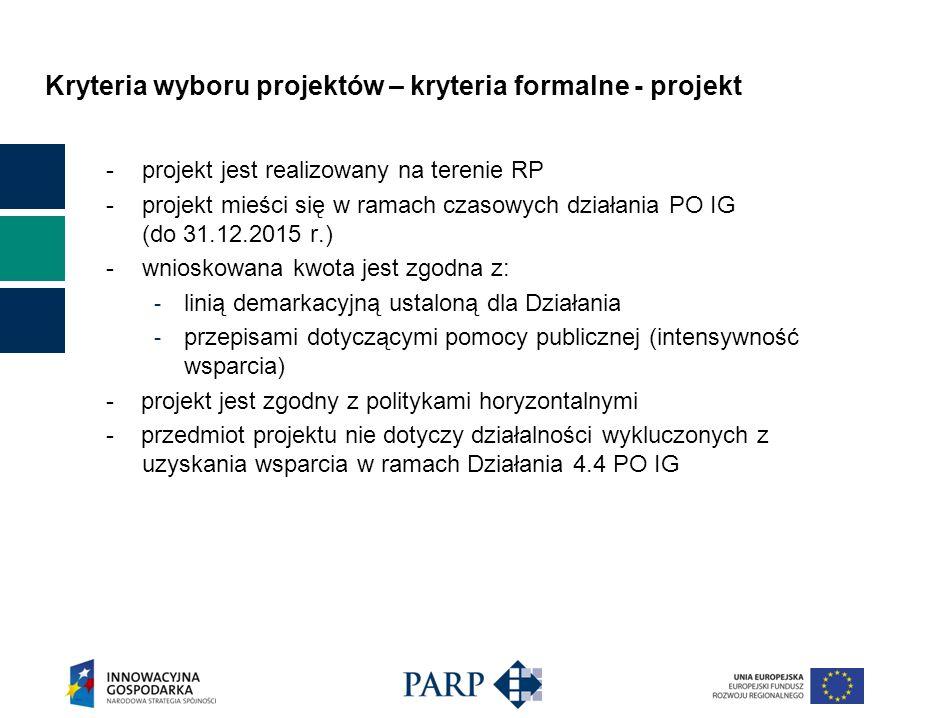 Kryteria wyboru projektów – kryteria formalne - projekt -projekt jest realizowany na terenie RP -projekt mieści się w ramach czasowych działania PO IG (do 31.12.2015 r.) -wnioskowana kwota jest zgodna z: - linią demarkacyjną ustaloną dla Działania - przepisami dotyczącymi pomocy publicznej (intensywność wsparcia) - projekt jest zgodny z politykami horyzontalnymi - przedmiot projektu nie dotyczy działalności wykluczonych z uzyskania wsparcia w ramach Działania 4.4 PO IG