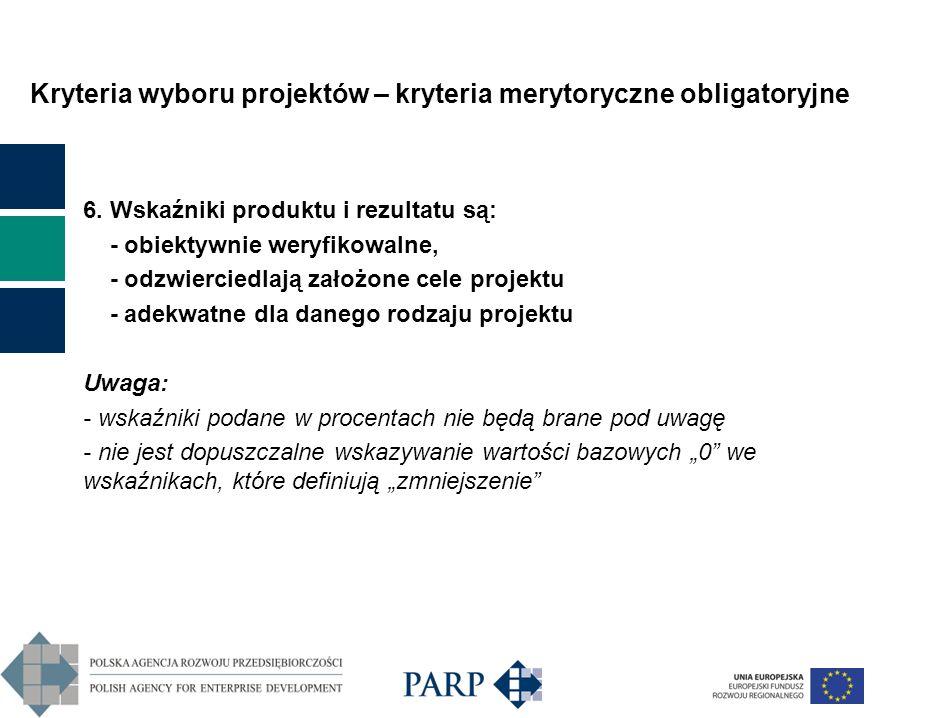 Kryteria wyboru projektów – kryteria merytoryczne obligatoryjne 6. Wskaźniki produktu i rezultatu są: - obiektywnie weryfikowalne, - odzwierciedlają z