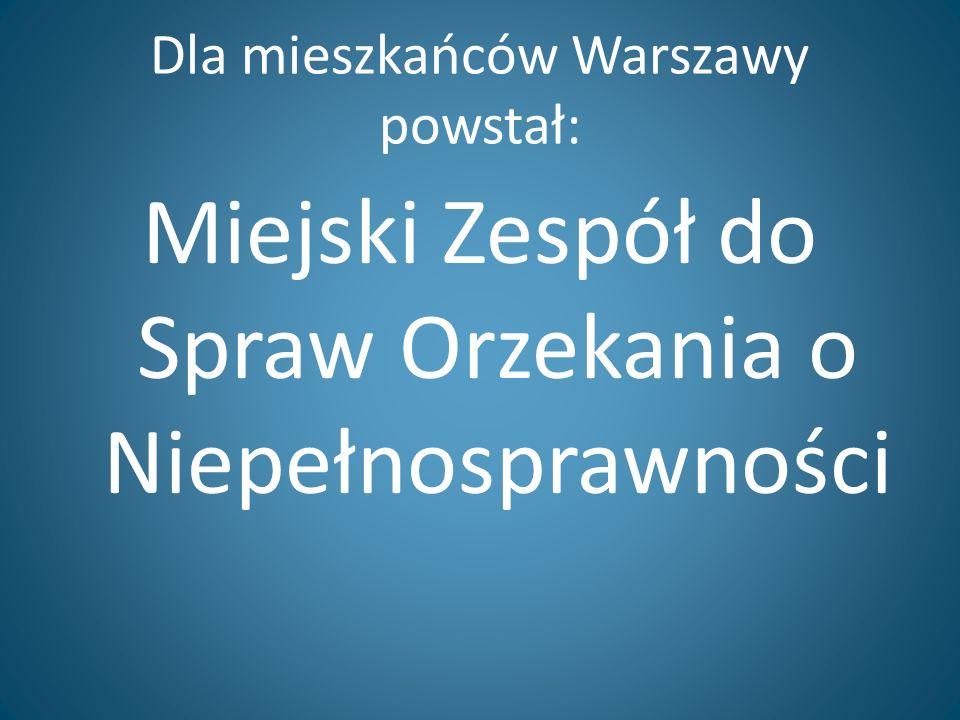 Miejski Zespół do Spraw Orzekania o Niepełnosprawności w Warszawie Został powołany przez Prezydenta miasta stołecznego Warszawy Wydaje orzeczenia o niepełnosprawności, stopniu niepełnosprawności Wydaje legitymacje osób niepełnosprawnych