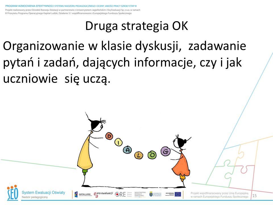 Druga strategia OK Organizowanie w klasie dyskusji, zadawanie pytań i zadań, dających informacje, czy i jak uczniowie się uczą. 15