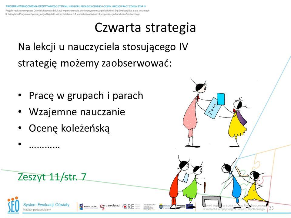 Czwarta strategia Na lekcji u nauczyciela stosującego IV strategię możemy zaobserwować: Pracę w grupach i parach Wzajemne nauczanie Ocenę koleżeńską …