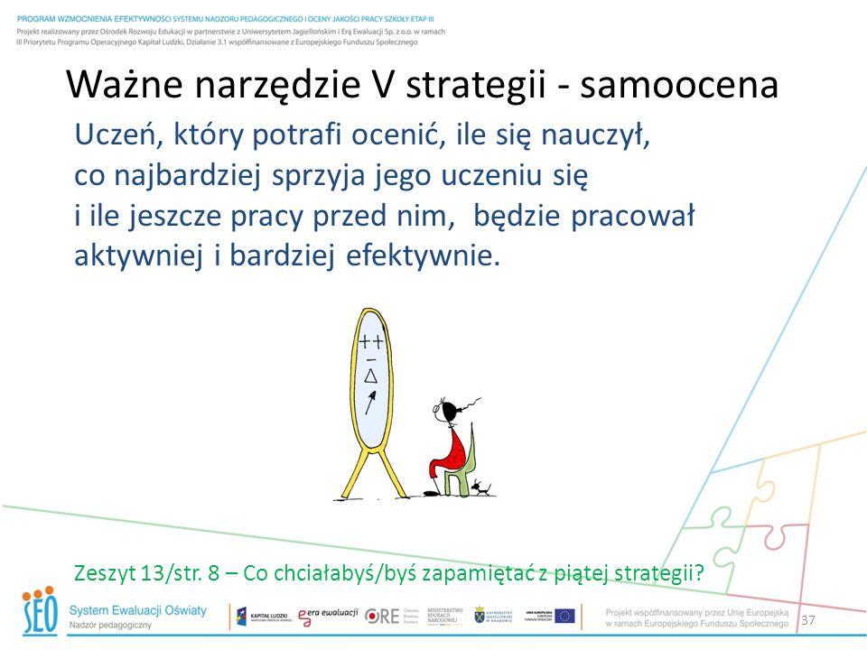 Ważne narzędzie V strategii - samoocena Uczeń, który potrafi ocenić, ile się nauczył, co najbardziej sprzyja jego uczeniu się i ile jeszcze pracy prze