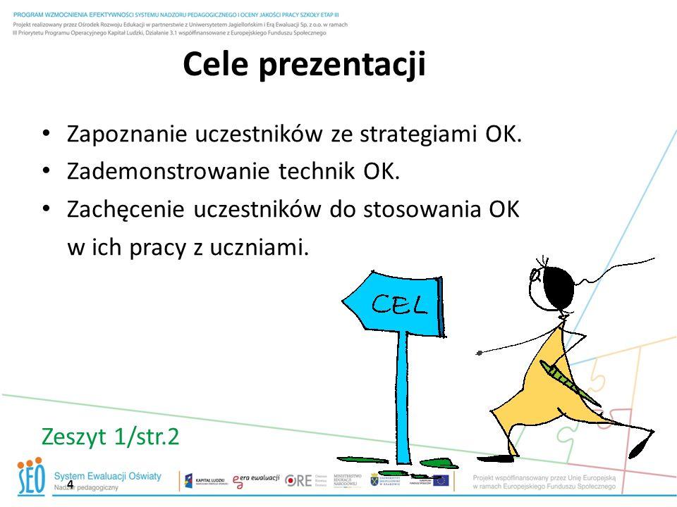 4 Cele prezentacji Zapoznanie uczestników ze strategiami OK. Zademonstrowanie technik OK. Zachęcenie uczestników do stosowania OK w ich pracy z ucznia