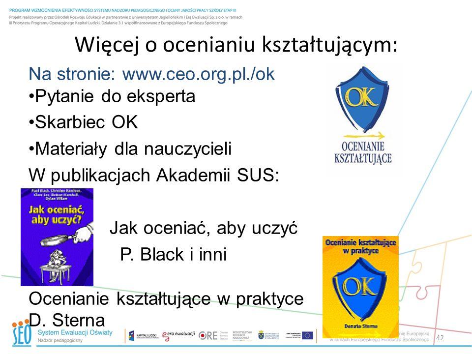 Więcej o ocenianiu kształtującym: 42 Na stronie: www.ceo.org.pl./ok Pytanie do eksperta Skarbiec OK Materiały dla nauczycieli W publikacjach Akademii