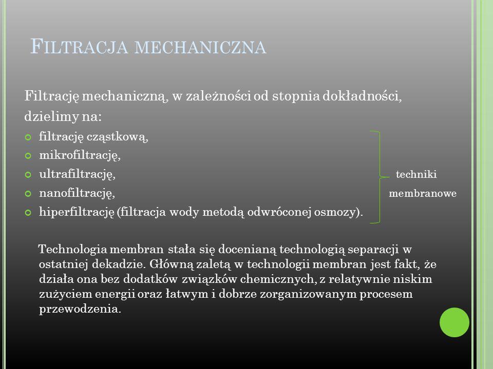 F ILTRACJA MECHANICZNA Filtrację mechaniczną, w zależności od stopnia dokładności, dzielimy na: filtrację cząstkową, mikrofiltrację, ultrafiltrację, t