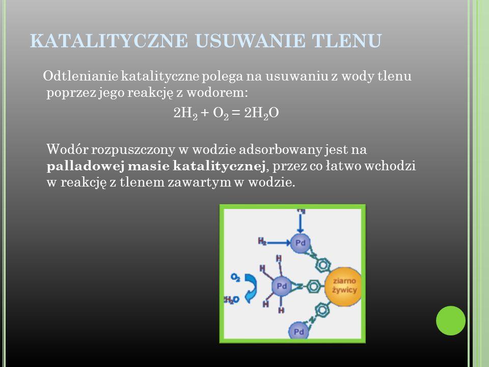 KATALITYCZNE USUWANIE TLENU Odtlenianie katalityczne polega na usuwaniu z wody tlenu poprzez jego reakcję z wodorem: 2H 2 + O 2 = 2H 2 O Wodór rozpusz