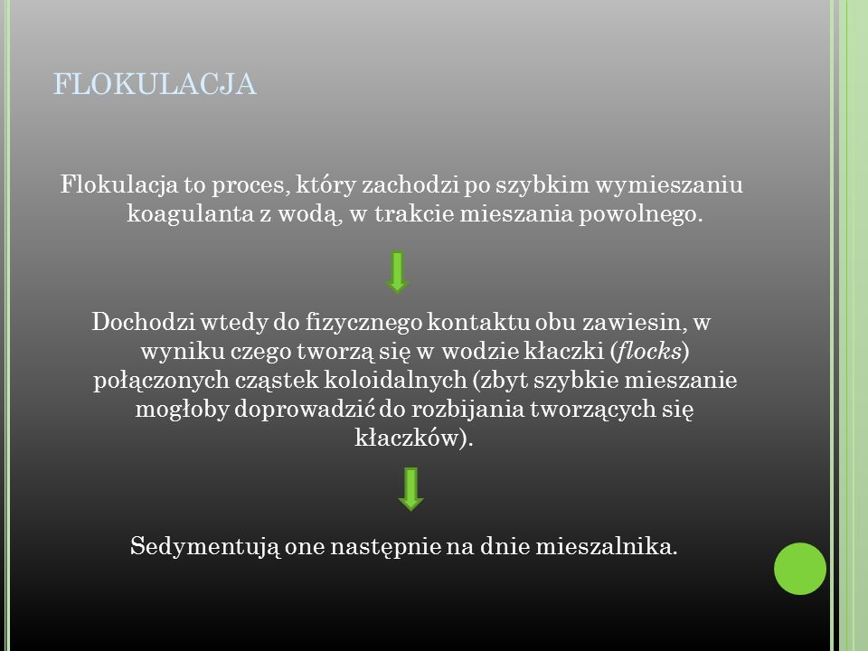 FLOKULACJA Flokulacja to proces, który zachodzi po szybkim wymieszaniu koagulanta z wodą, w trakcie mieszania powolnego. Dochodzi wtedy do fizycznego