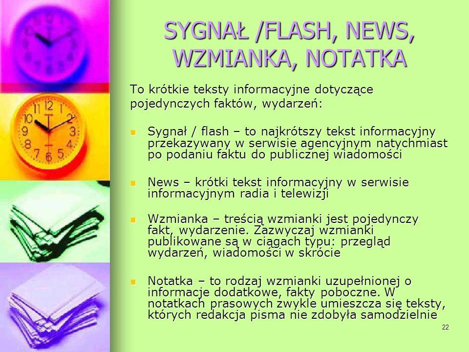 22 SYGNAŁ /FLASH, NEWS, WZMIANKA, NOTATKA To krótkie teksty informacyjne dotyczące pojedynczych faktów, wydarzeń: Sygnał / flash – to najkrótszy tekst