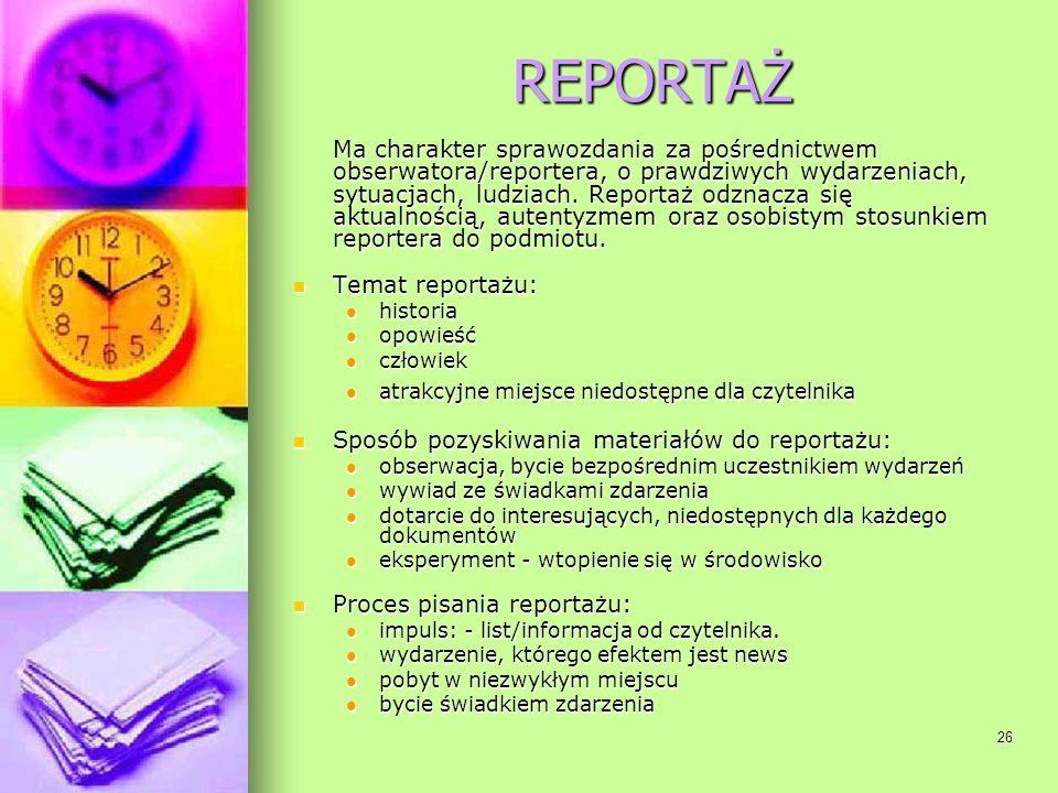 26 REPORTAŻ Ma charakter sprawozdania za pośrednictwem obserwatora/reportera, o prawdziwych wydarzeniach, sytuacjach, ludziach. Reportaż odznacza się