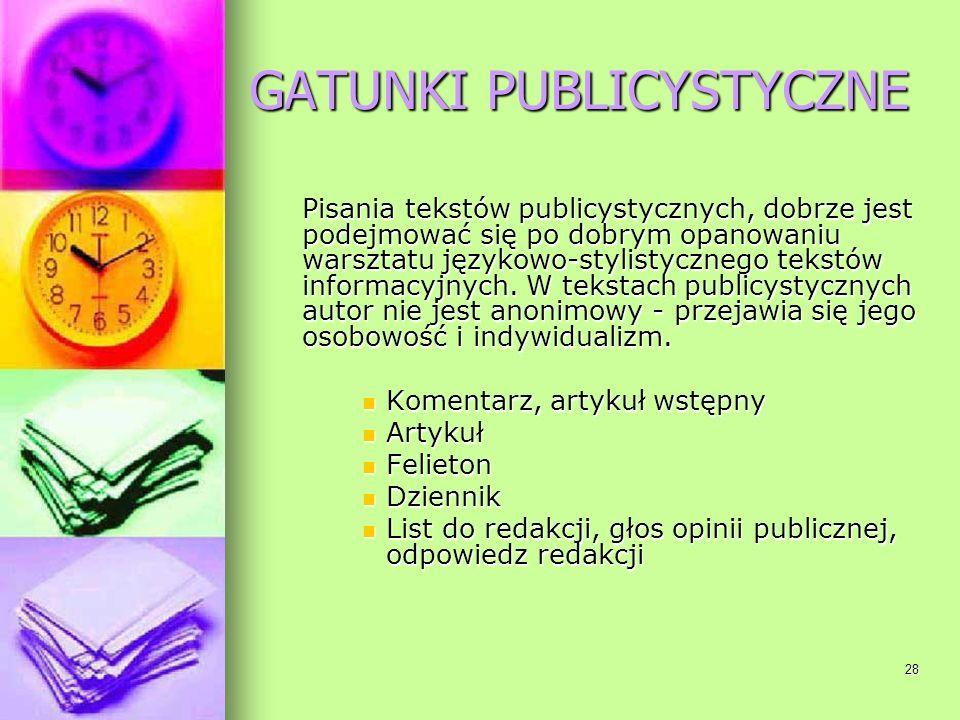 28 GATUNKI PUBLICYSTYCZNE Pisania tekstów publicystycznych, dobrze jest podejmować się po dobrym opanowaniu warsztatu językowo-stylistycznego tekstów