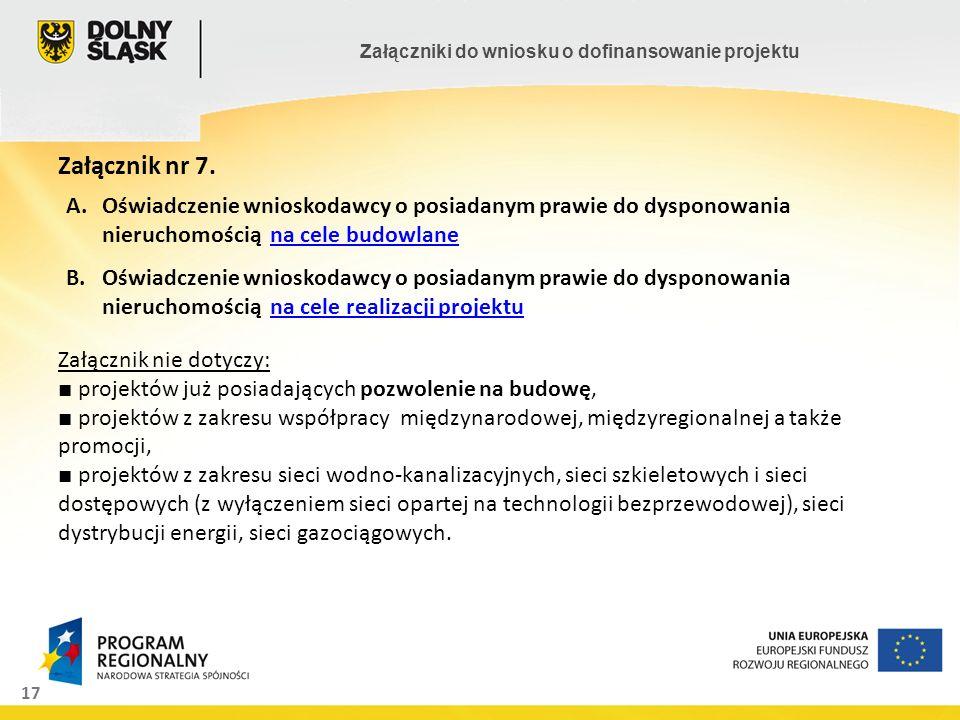 17 Załączniki do wniosku o dofinansowanie projektu Załącznik nr 7. Załącznik nie dotyczy: projektów już posiadających pozwolenie na budowę, projektów