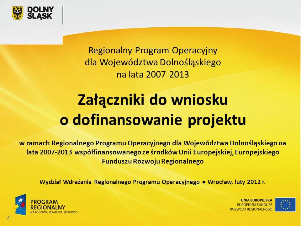 2 Regionalny Program Operacyjny dla Województwa Dolnośląskiego na lata 2007-2013 Załączniki do wniosku o dofinansowanie projektu w ramach Regionalnego
