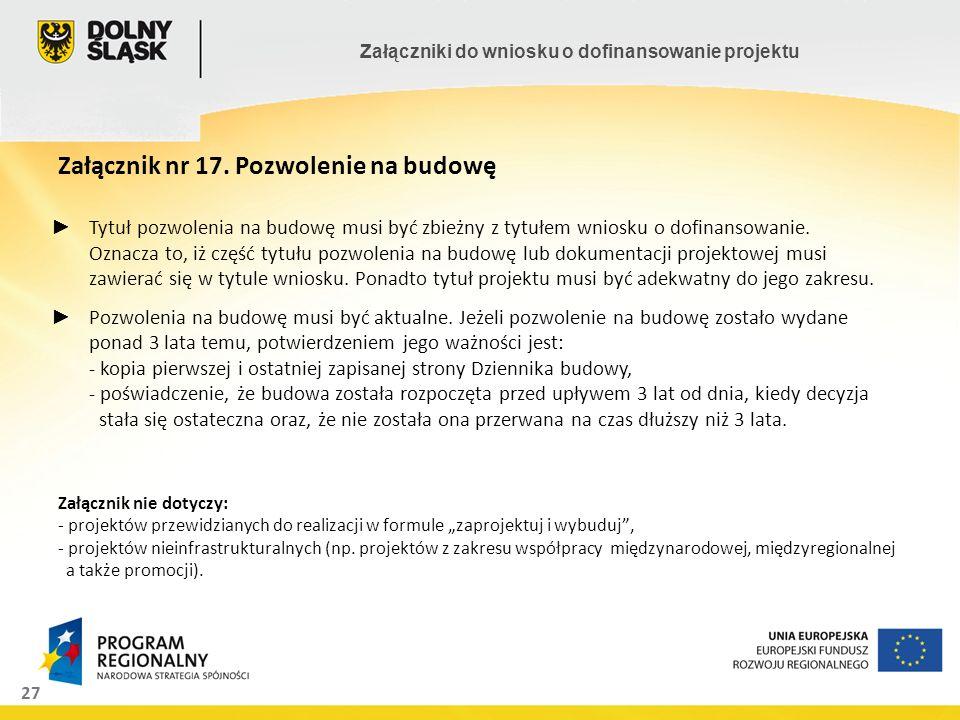 27 Załączniki do wniosku o dofinansowanie projektu Załącznik nr 17. Pozwolenie na budowę Załącznik nie dotyczy: - projektów przewidzianych do realizac