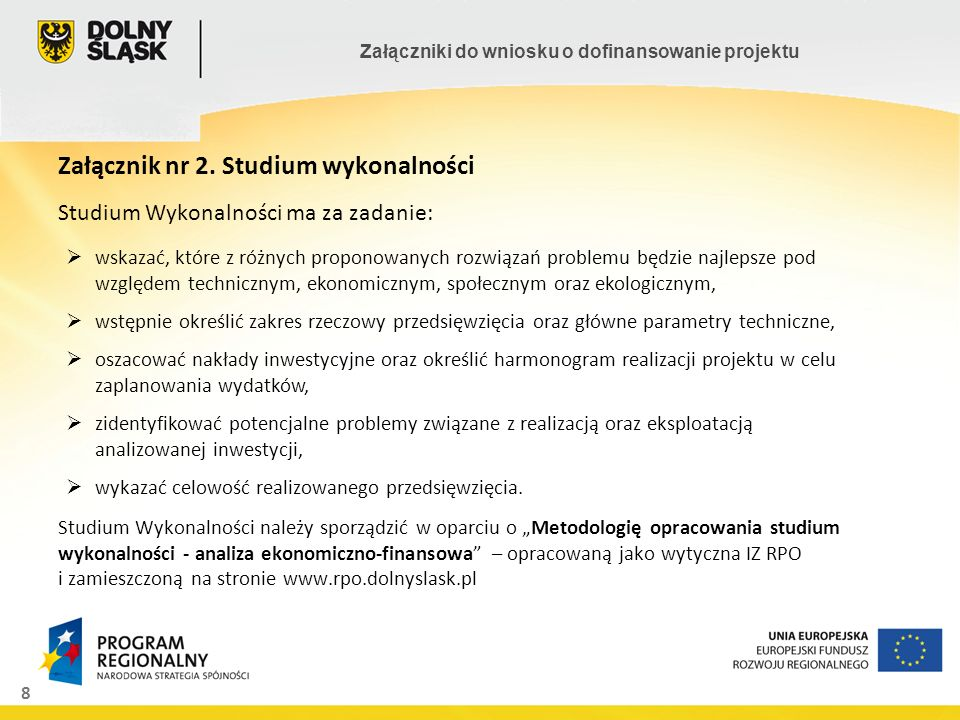 8 Załączniki do wniosku o dofinansowanie projektu Załącznik nr 2. Studium wykonalności Studium Wykonalności ma za zadanie: Studium Wykonalności należy
