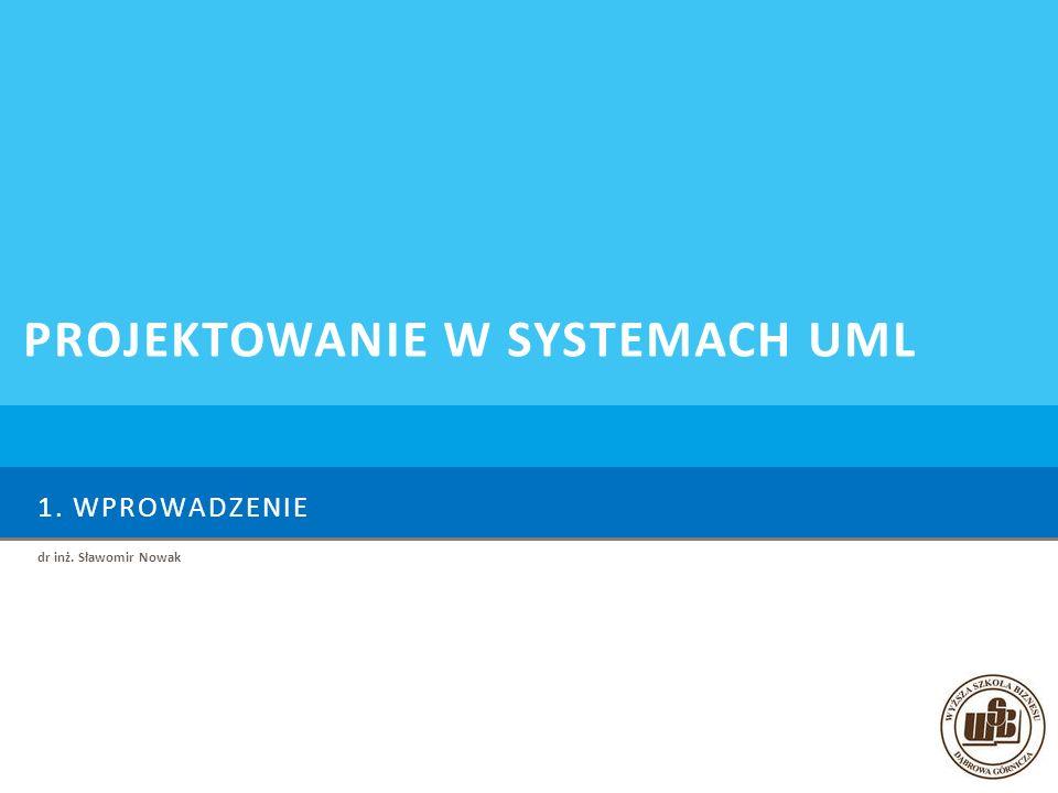1. WPROWADZENIE dr inż. Sławomir Nowak PROJEKTOWANIE W SYSTEMACH UML