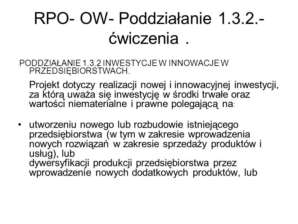 RPO- OW- Poddziałanie 1.3.2.- ćwiczenia. PODDZIAŁANIE 1.3.2 INWESTYCJE W INNOWACJE W PRZEDSIĘBIORSTWACH. Projekt dotyczy realizacji nowej i innowacyjn