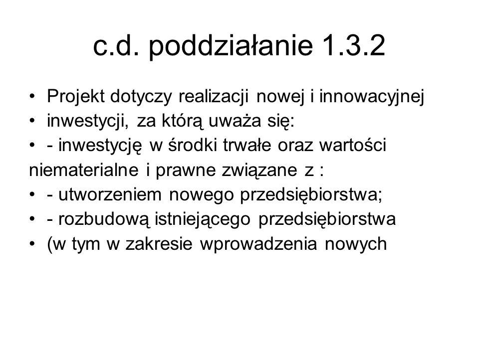 c.d. poddziałanie 1.3.2 Projekt dotyczy realizacji nowej i innowacyjnej inwestycji, za którą uważa się: - inwestycję w środki trwałe oraz wartości nie