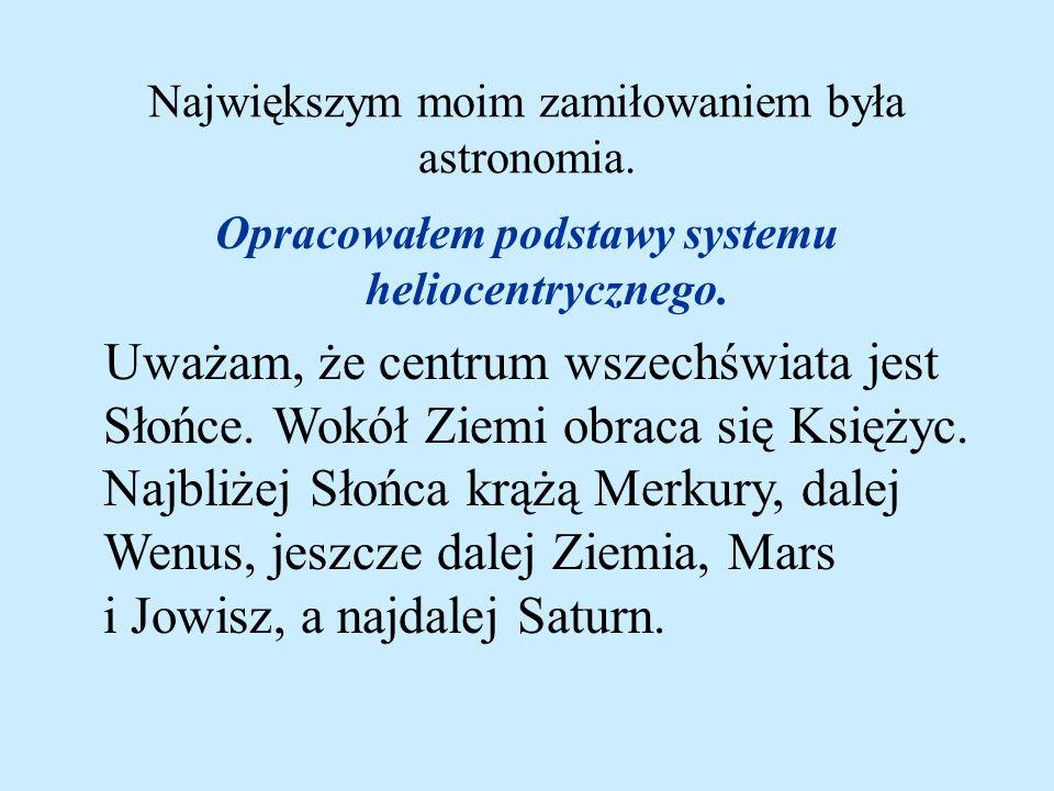Największym moim zamiłowaniem była astronomia. Opracowałem podstawy systemu heliocentrycznego. Uważam, że centrum wszechświata jest Słońce. Wokół Ziem