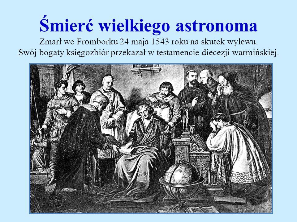 Śmierć wielkiego astronoma Zmarł we Fromborku 24 maja 1543 roku na skutek wylewu. Swój bogaty księgozbiór przekazał w testamencie diecezji warmińskiej