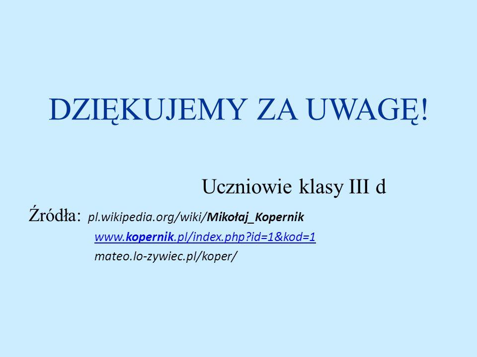 DZIĘKUJEMY ZA UWAGĘ! Uczniowie klasy III d Źródła: pl.wikipedia.org/wiki/Mikołaj_Kopernik www.kopernik.pl/index.php?id=1&kod=1www.kopernik.pl/index.ph