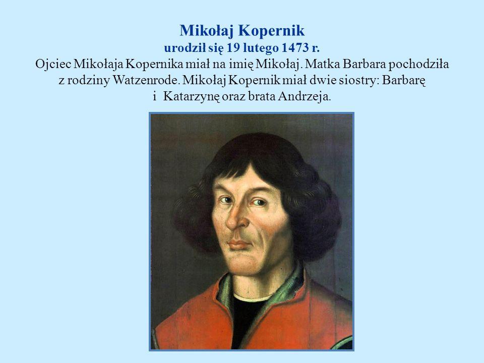 Mikołaj Kopernik urodził się 19 lutego 1473 r. Ojciec Mikołaja Kopernika miał na imię Mikołaj. Matka Barbara pochodziła z rodziny Watzenrode. Mikołaj