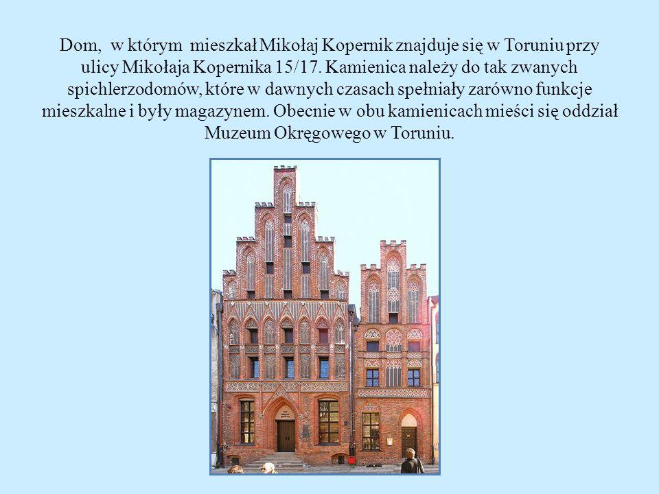Dom, w którym mieszkał Mikołaj Kopernik znajduje się w Toruniu przy ulicy Mikołaja Kopernika 15/17. Kamienica należy do tak zwanych spichlerzodomów, k