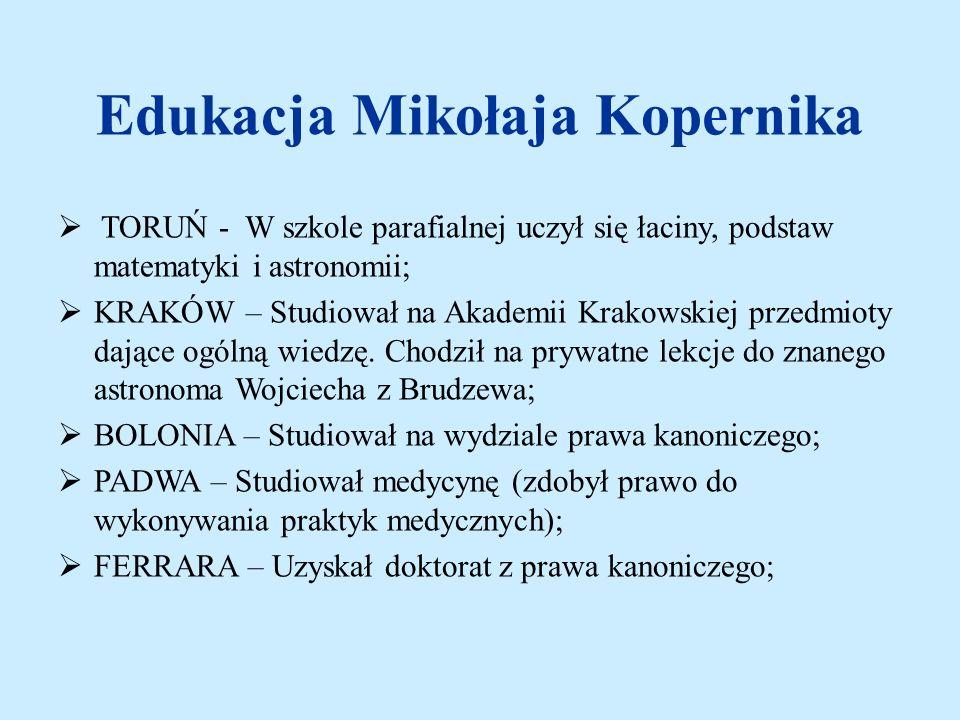 Edukacja Mikołaja Kopernika TORUŃ - W szkole parafialnej uczył się łaciny, podstaw matematyki i astronomii; KRAKÓW – Studiował na Akademii Krakowskiej