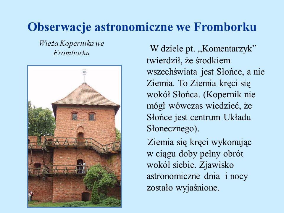 Obserwacje astronomiczne we Fromborku W dziele pt. Komentarzyk twierdził, że środkiem wszechświata jest Słońce, a nie Ziemia. To Ziemia kręci się wokó