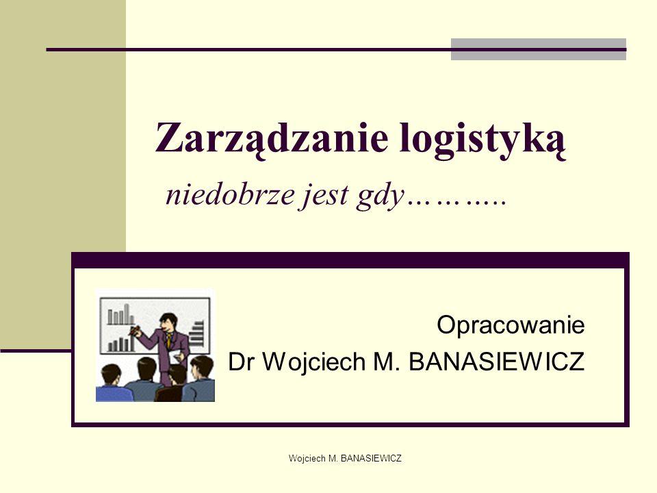 Wojciech M. BANASIEWICZ Zarządzanie logistyką niedobrze jest gdy……….. Opracowanie Dr Wojciech M. BANASIEWICZ